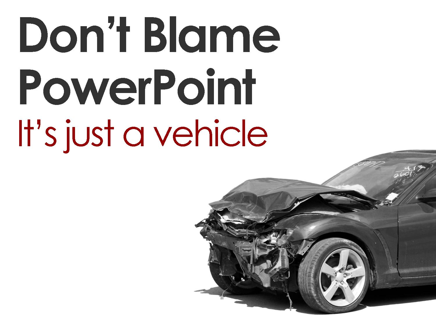 Don't blame PowerPoint, it's just a vehicle